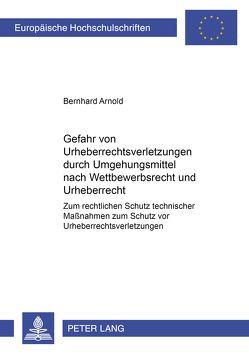 Die Gefahr von Urheberrechtsverletzungen durch Umgehungsmittel nach Wettbewerbsrecht und Urheberrecht von Arnold,  Bernhard