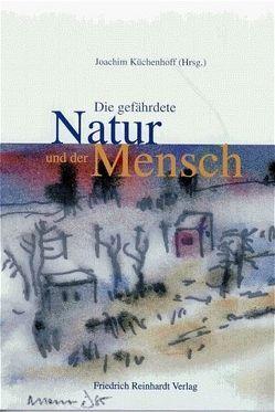 Die gefährdete Natur und der Mensch von Küchenhoff,  Joachim