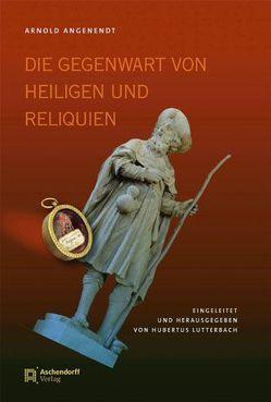 Die Gegenwart von Heiligen und Reliquien von Angenendt,  Arnold, Lutterbach,  Hubertus