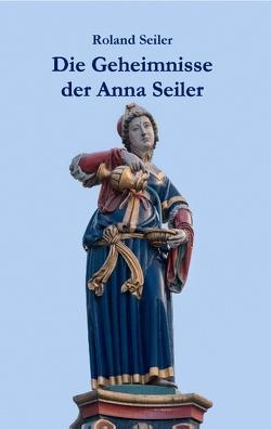 Die Geheimnisse der Anna Seiler von Seiler,  Roland
