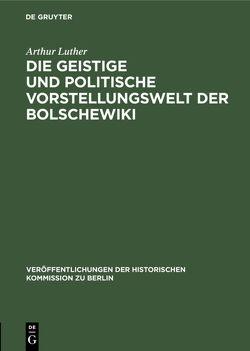 Die geistige und politische Vorstellungswelt der Bolschewiki von Luther,  Arthur