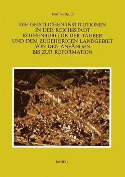 Die Geistlichen Institutionen in der Reichsstadt Rothenburg ob der Tauber und dem zuhörigen Landgebiet von den Anfängen bis zur Reformation von Borchardt,  Karl
