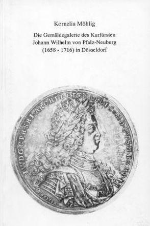 Die Gemäldegalerie des Kurfürsten Johann Wilhelm von Pfalz-Neuburg (1658–1716) in Düsseldorf von Möhlig,  Kornelia