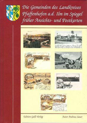 Die Gemeinden des Landkreises Pfaffenhofen a. d. Ilm im Spiegel der frühen Ansichts- und Postkarten von Sauer,  Andreas