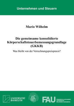 Die gemeinsame konsolidierte Körperschaftsteuerbemessungsgrundlage (GKKB) von Wilhelm,  Mario