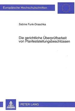 Die gerichtliche Überprüfbarkeit von Planfeststellungsbeschlüssen von Funk-Draschka,  Sabine