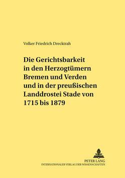 Die Gerichtsbarkeit in den Herzogtümern Bremen und Verden und in der preußischen Landdrostei Stade von 1715 bis 1879 von Drecktrah,  Volker Friedrich