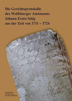 Die Gerichtsprotokolle des Wolfsburger Amtmanns Johann Ernst Selig aus der Zeit von 1711 – 1724 von Förderverein des Stadtmuseums Schloss Wolfsburg e.V., Schlelein,  Maria