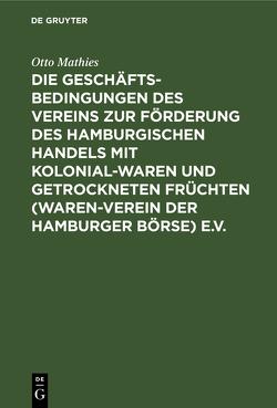 Die Geschäftsbedingungen des Vereins zur Förderung des Hamburgischen Handels mit Kolonialwaren und getrockneten Früchten (Waren-Verein der Hamburger Börse) e.V. von Grimm,  Walter, Mathies,  Otto