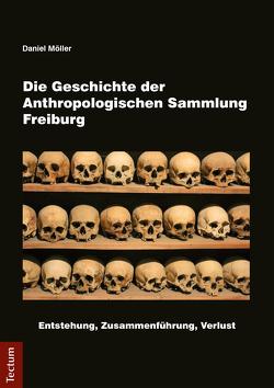 Die Geschichte der Anthropologischen Sammlung Freiburg von Möller,  Daniel
