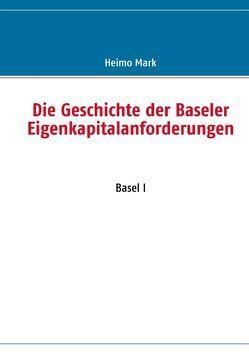 Die Geschichte der Baseler Eigenkapitalanforderungen von Mark,  Heimo
