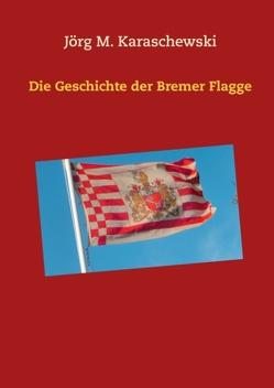 Die Geschichte der Bremer Flagge von Karaschewski,  Jörg M.