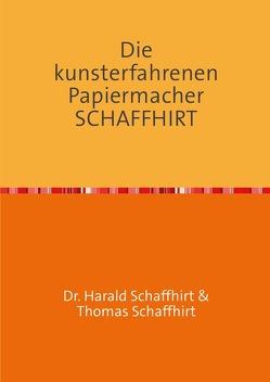 Die Geschichte der Familie Schaffhirt / Die kunsterfahrenen Papiermacher Schaffhirt von Schaffhirt,  Harald, Schaffhirt,  Thomas