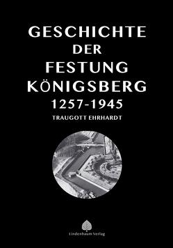 Die Geschichte der Festung Königsberg 1257-1945 von Ehrhardt,  Traugott