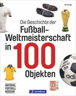 Die Geschichte der Fußball-Weltmeisterschaft in 100 Objekten von Dörflinger,  Michael, Spragg,  Iain