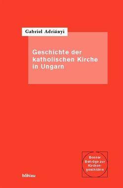 Die Geschichte der katholischen Kirche in Ungarn von Adriányi,  Gabriel
