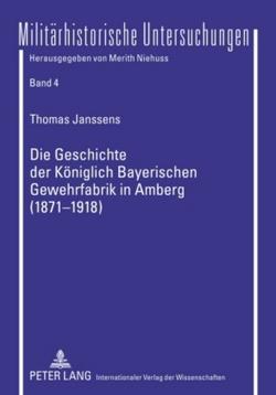 Die Geschichte der Königlich Bayerischen Gewehrfabrik in Amberg (1871-1918) von Janssens,  Thomas