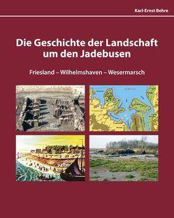 Die Geschichte der Landschaft um den Jadebusen Friesland-Wilhelmshaven-Wesermarsch von Behre,  Karl-Ernst
