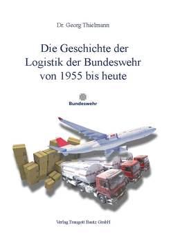 Die Geschichte der Logistik der Bundeswehr von 1955 bis heute von Thielmann,  Georg