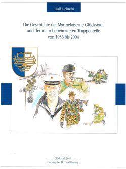 Die Geschichte der Marinekaserne Glückstadt und der in ihr beheimateten Truppenteile von 1936 bis 2004 von Zielinski,  Ralf