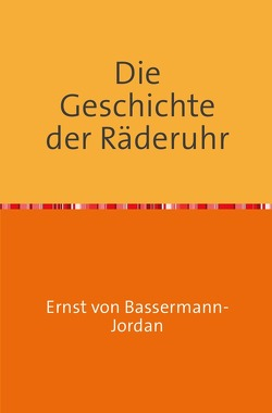 Die Geschichte der Räderuhr von BASSERMANN-JORDAN,  Ernst