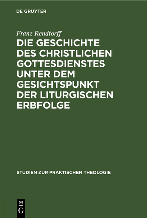 Die Geschichte des christlichen Gottesdienstes unter dem Gesichtspunkt der liturgischen Erbfolge von Rendtorff,  Franz