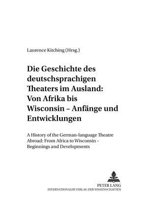 Die Geschichte des deutschsprachigen Theaters im Ausland: Von Afrika bis Wisconsin – Anfänge und Entwicklungen von Kitching,  Laurence