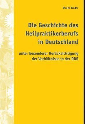 Die Geschichte des Heilpraktikerberufs in Deutschland unter besonderer Berücksichtigung der Verhältnisse in der DDR von Freder,  Janine
