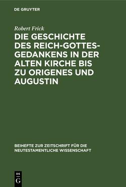 Die Geschichte des Reich-Gottes-Gedankens in der alten Kirche bis zu Origenes und Augustin von Frick,  Robert