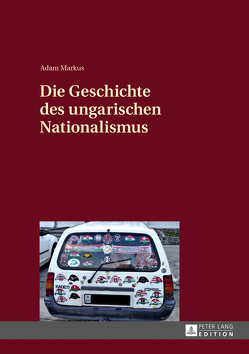 Die Geschichte des ungarischen Nationalismus von Markus,  Adam