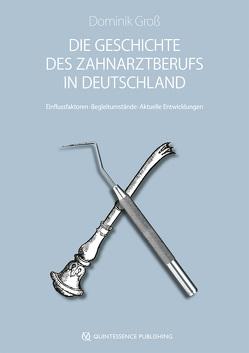 Die Geschichte des Zahnarztberufs in Deutschland von Groß,  Dominik