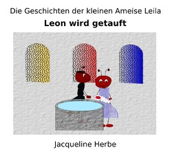 Die Geschichten der kleinen Ameise Leila / Leon wird getauft von Herbe,  Jacqueline
