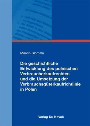 Die geschichtliche Entwicklung des polnischen Verbraucherkaufrechtes und die Umsetzung der Verbrauchsgüterkaufrichtlinie in Polen von Slomski,  Marcin
