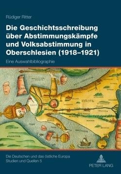 Die Geschichtsschreibung über Abstimmungskämpfe und Volksabstimmung in Oberschlesien (1918-1921) von Ritter,  Rüdiger