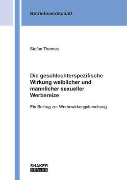 Die geschlechterspezifische Wirkung weiblicher und männlicher sexueller Werbereize von Thomas,  Stefan