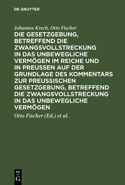 Die Gesetzgebung, betreffend die Zwangsvollstreckung in das unbewegliche Vermögen im Reiche und in Preussen auf der Grundlage des Kommentars zur preussischen Gesetzgebung, betreffend die Zwangsvollstreckung in das unbewegliche Vermögen von Fischer,  Otto, Krech,  Johannes, Schaefer,  Luis