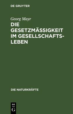 Die Gesetzmäßigkeit im Gesellschaftsleben von Mayr,  Georg