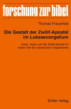 Die Gestalt der Zwölf-Apostel im Lukasevangelium von Frauenlob,  Thomas