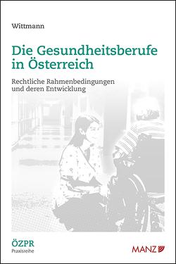 Die Gesundheitsberufe in Österreich Rechtliche Rahmenbedingungen und deren Entwicklung von Wittmann,  Martin C.