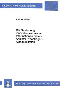 Die Gewinnung innovationswirksamer Informationen mittels Anbieter-Nachfrager-Kommunikation von Müllers,  Andrea