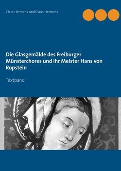 Die Glasgemälde des Freiburger Münsterchores und ihr Meister Hans von Ropstein von Hermans,  Clara, Hermans,  Claus
