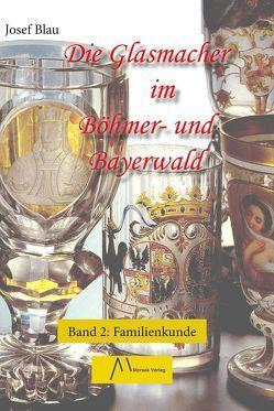 Die Glasmacher im Böhmer- und Bayerwald, Band II von Blau,  Josef