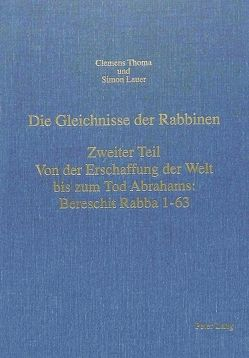 Die Gleichnisse der Rabbinen- Zweiter Teil: Von der Erschaffung der Welt bis zum Tod Abrahams: Bereschit Rabba 1-63 von Lauer,  Simon, Thoma,  Clemens