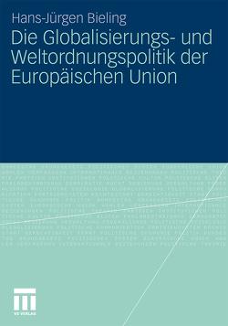 Die Globalisierungs- und Weltordnungspolitik der Europäischen Union von Bieling,  Hans-Jürgen