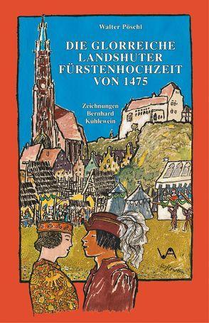Die glorreiche Landshuter Fürstenhochzeit von 1475 von Kühlewein,  Bernhard, Pöschl,  Walter