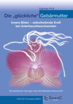 """Die """"glückliche"""" Gebärmutter: Innere Bilder – selbstheilende Kraft bei Unterbauchbeschwerden von Pröll,  Gabriele"""