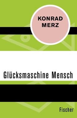 Die Glücksmaschine Mensch von Merz,  Konrad, Schöffling,  Klaus