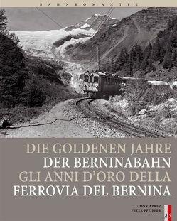 Die goldenen Jahre der Berninabahn von Caprez,  Gion, Pfeiffer,  Peter