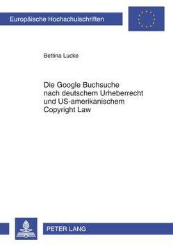 Die Google Buchsuche nach deutschem Urheberrecht und US-amerikanischem Copyright Law von Lucke,  Bettina