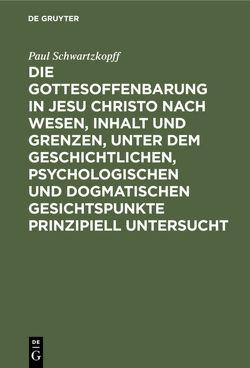 Die Gottesoffenbarung in Jesu Christo nach Wesen, Inhalt und Grenzen, unter dem geschichtlichen, psychologischen und dogmatischen Gesichtspunkte prinzipiell untersucht von Schwartzkopff,  Paul